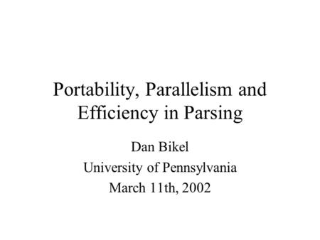 Portability, Parallelism and Efficiency in Parsing Dan Bikel University of Pennsylvania March 11th, 2002.