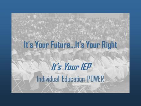 It's Your Future…It's Your Right It's Your IEP Individual Education POWER.