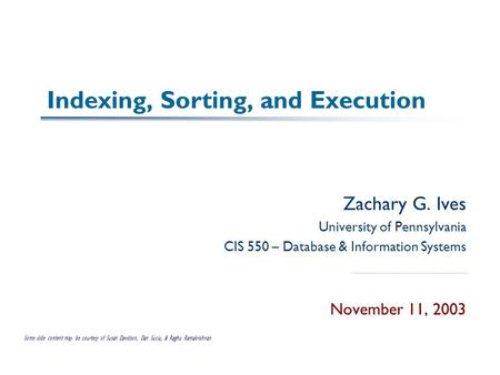Indexing, Sorting, and Execution Zachary G. Ives University of Pennsylvania CIS 550 – Database & Information Systems November 11, 2003 Some slide content.
