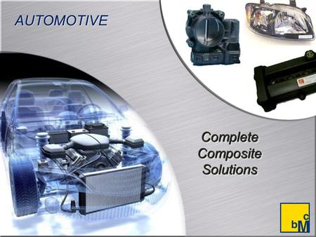 Complete Composite Solutions AUTOMOTIVE. BMC Offers High Performance with Low Cost BMC materials have been used in the automotive sector for more than.
