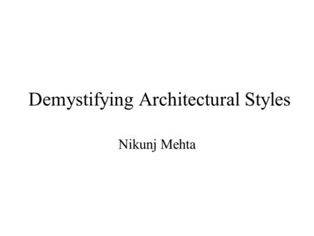 Demystifying Architectural Styles Nikunj Mehta 3/11/02Demystifying Architectural Styles2 Architectural Styles Characterize –Structure, i.e. external.