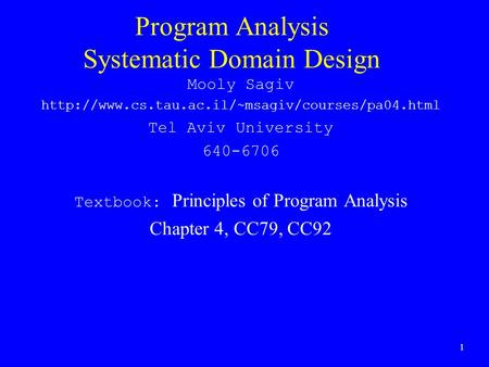 1 Program Analysis Systematic Domain Design Mooly Sagiv  Tel Aviv University 640-6706 Textbook: Principles.