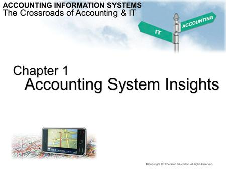 Chapter 1 Accounting System Insights ACCOUNTING INFORMATION SYSTEMS The Crossroads of Accounting & IT © Copyright 2012 Pearson Education. All Rights Reserved.