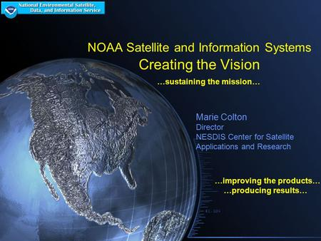 NOAA Satellite and Information Systems Creating the Vision …sustaining the mission… …improving the products… …producing results… Marie Colton Director.