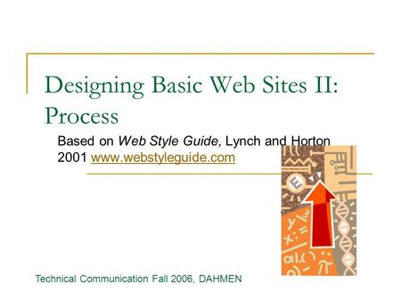 Designing Basic Web Sites II: Process Based on Web Style Guide, Lynch and Horton 2001 www.webstyleguide.comwww.webstyleguide.com Technical Communication.