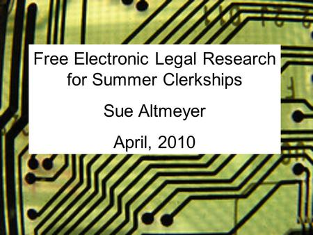 Free Electronic Legal Research for Summer Clerkships Sue Altmeyer April, 2010.