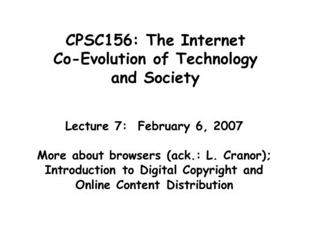 CPSC156: The Internet Co-Evolution of Technology and Society Lecture 7: February 6, 2007 More about browsers (ack.: L. Cranor); Introduction to Digital.