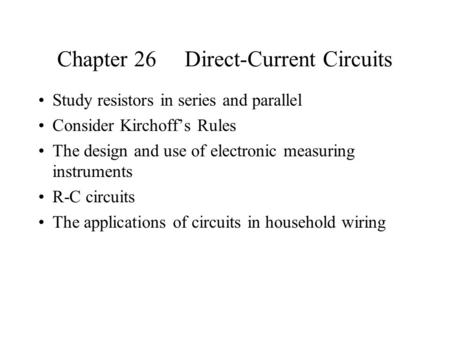 Chapter 26 Direct-Current Circuits Study resistors in series and parallel Consider Kirchoff's Rules The design and use of electronic measuring instruments.