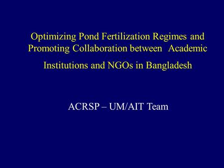 Optimizing Pond Fertilization Regimes and Promoting Collaboration between Academic Institutions and NGOs in Bangladesh ACRSP – UM/AIT Team.