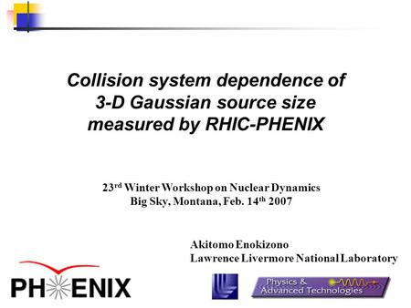 Collision system dependence of 3-D Gaussian source size measured by RHIC-PHENIX Akitomo Enokizono Lawrence Livermore National Laboratory 23 rd Winter Workshop.