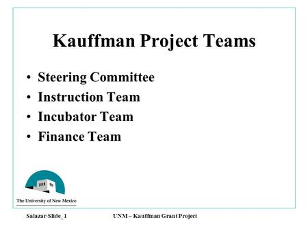 Salazar-Slide_1 UNM – Kauffman Grant Project Kauffman Project Teams Steering Committee Instruction Team Incubator Team Finance Team.
