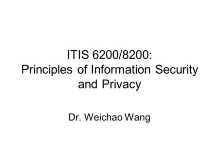 ITIS 6200/8200: Principles of Information Security and Privacy Dr. Weichao Wang.