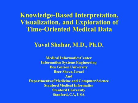 Knowledge-Based Interpretation, Visualization, and Exploration of Time-Oriented Medical Data Yuval Shahar, M.D., Ph.D. Medical Informatics Center Information.