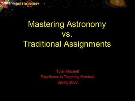 Mastering Astronomy vs. Traditional Assignments Tyler Mitchell Excellence in Teaching Seminar Spring 2008.