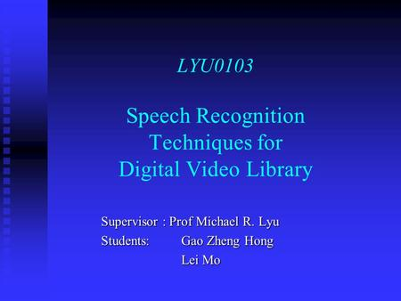 LYU0103 Speech Recognition Techniques for Digital Video Library Supervisor : Prof Michael R. Lyu Students: Gao Zheng Hong Lei Mo.