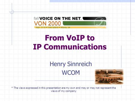 From VoIP to IP Communications Henry Sinnreich WCOM * The views expressed in this presentation are my own and may or may not represent the views of my.