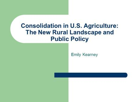 Consolidation in U.S. Agriculture: The New Rural Landscape and Public Policy Emily Kearney.