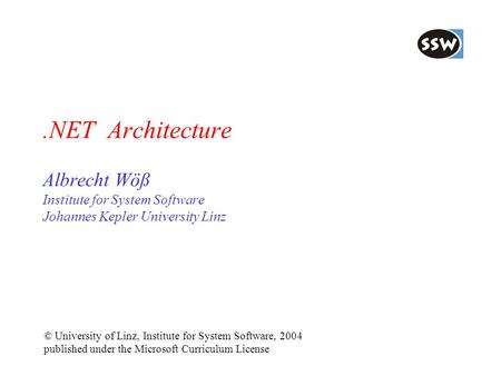.NET <strong>Architecture</strong> Albrecht Wöß Institute for System Software Johannes Kepler University Linz © University of Linz, Institute for System Software, 2004.