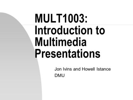 MULT1003: Introduction to Multimedia Presentations Jon Ivins and Howell Istance DMU.