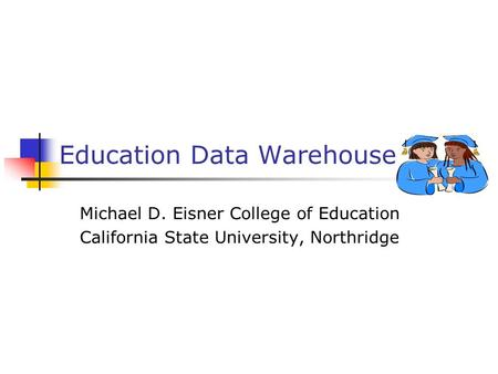 Education Data Warehouse Michael D. Eisner College of Education California State University, Northridge.