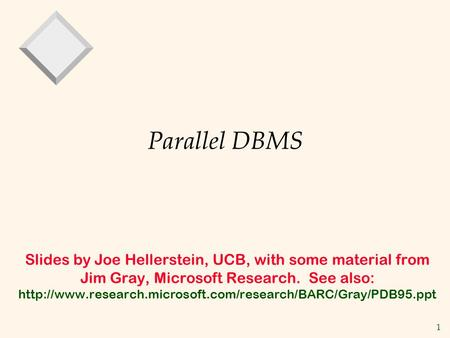1 Parallel DBMS Slides by Joe Hellerstein, UCB, with some material from Jim Gray, Microsoft Research. See also: