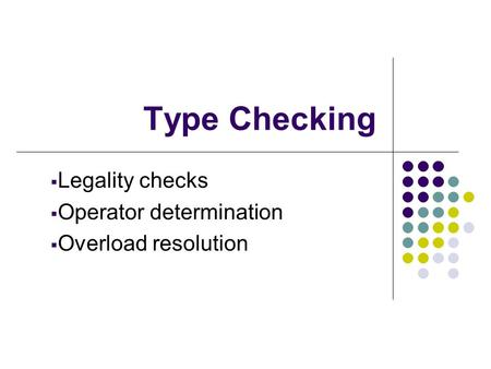 Type Checking  Legality checks  Operator determination  Overload resolution.