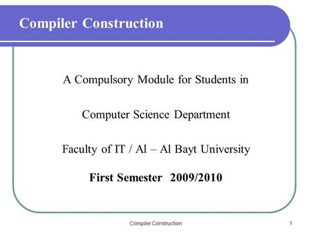 Compiler Construction1 A Compulsory Module for Students in Computer Science Department Faculty of IT / Al – Al Bayt University First Semester 2009/2010.