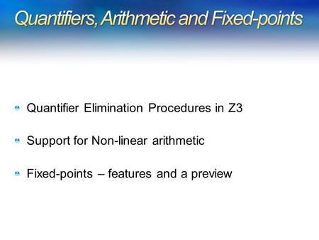 Quantifier Elimination Procedures in Z3 Support for Non-linear arithmetic Fixed-points – features and a preview.