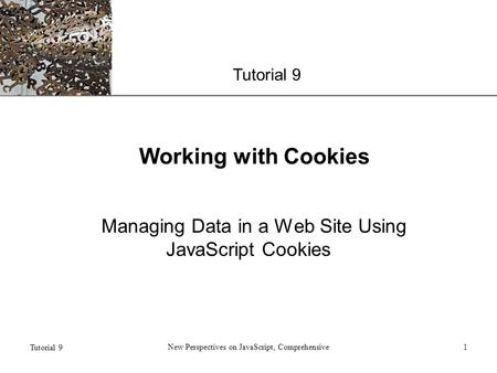 XP Tutorial 9 New Perspectives on JavaScript, Comprehensive1 Working with Cookies Managing Data in a Web Site Using JavaScript Cookies.
