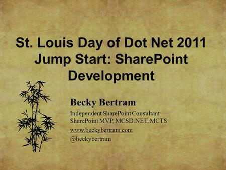 St. Louis Day of Dot Net 2011 Jump Start: SharePoint Development Becky Bertram Independent SharePoint Consultant SharePoint MVP, MCSD.NET, MCTS www.beckybertram.com.