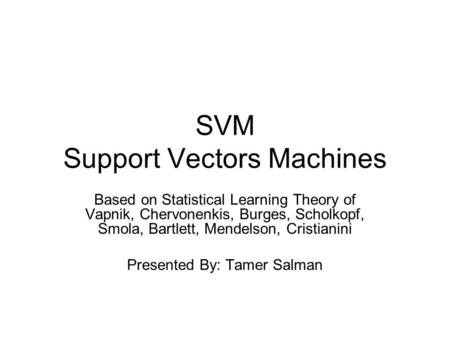 SVM Support Vectors Machines Based on Statistical Learning Theory of Vapnik, Chervonenkis, Burges, Scholkopf, Smola, Bartlett, Mendelson, Cristianini Presented.