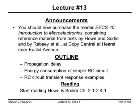 Lecture 13, Slide 1EECS40, Fall 2004Prof. White Lecture #13 Announcements You should now purchase the reader EECS 40: Introduction to Microelectronics,