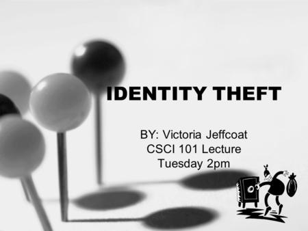 IDENTITY THEFT BY: Victoria Jeffcoat CSCI 101 Lecture Tuesday 2pm.