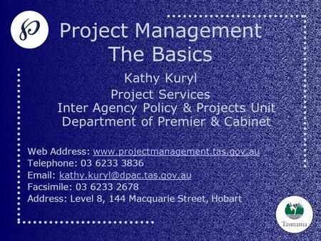 Project Management The Basics Kathy Kuryl Project Services Inter Agency Policy & Projects Unit Department of Premier & Cabinet Web Address: www.projectmanagement.tas.gov.auwww.projectmanagement.tas.gov.au.