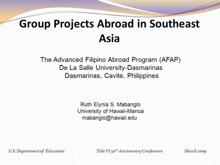 U.S. Department of EducationTitle VI 50 th Anniversary Conference March 2009 Group Projects Abroad in Southeast Asia The Advanced Filipino Abroad Program.