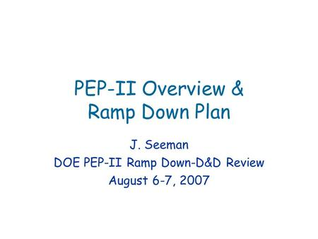 PEP-II Overview & Ramp Down Plan J. Seeman DOE PEP-II Ramp Down-D&D Review August 6-7, 2007.