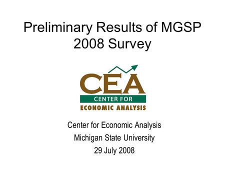 Preliminary Results of MGSP 2008 Survey Center for Economic Analysis Michigan State University 29 July 2008.