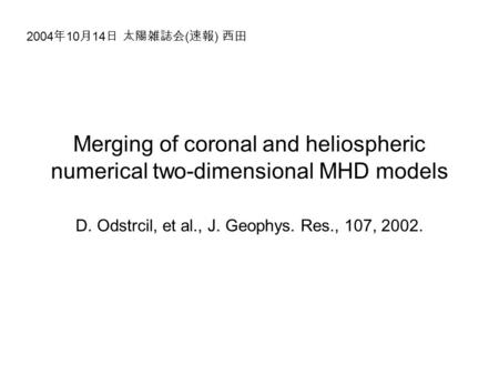 Merging of coronal and heliospheric numerical two-dimensional MHD models D. Odstrcil, et al., J. Geophys. Res., 107, 2002. 2004 年 10 月 14 日 太陽雑誌会 ( 速報.