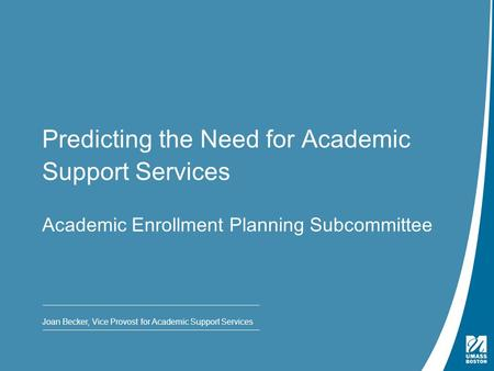 Presentation Title | May 4, 2009 Predicting the Need for Academic Support Services Academic Enrollment Planning Subcommittee Joan Becker, Vice Provost.
