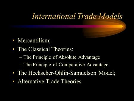 International Trade Models Mercantilism; The Classical Theories: –The Principle of Absolute Advantage –The Principle of Comparative Advantage The Heckscher-Ohlin-Samuelson.