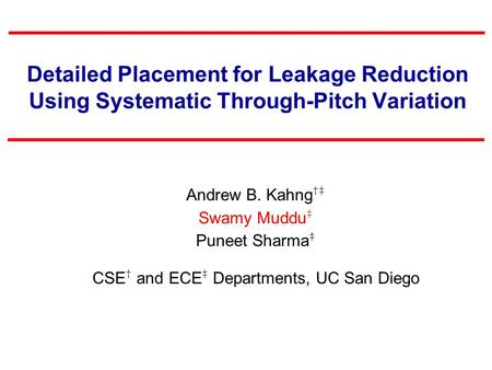 Detailed Placement for Leakage Reduction Using Systematic Through-Pitch Variation Andrew B. Kahng †‡ Swamy Muddu ‡ Puneet Sharma ‡ CSE † and ECE ‡ Departments,