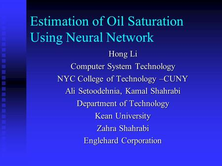 Estimation of Oil Saturation Using Neural Network Hong Li Computer System Technology NYC College of Technology –CUNY Ali Setoodehnia, Kamal Shahrabi Department.