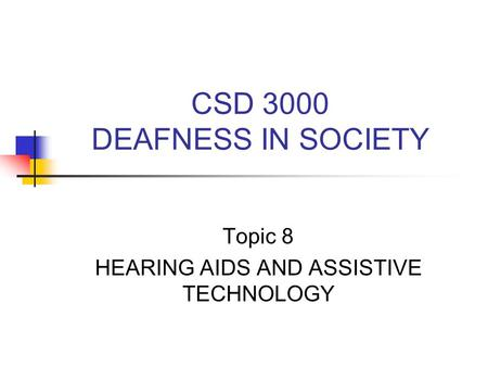 CSD 3000 DEAFNESS IN SOCIETY Topic 8 HEARING AIDS AND ASSISTIVE TECHNOLOGY.