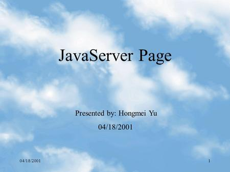 04/18/20011 JavaServer Page Presented by: Hongmei Yu 04/18/2001.