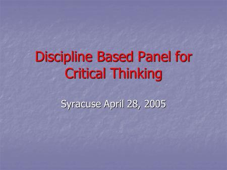 Discipline Based Panel for Critical Thinking Syracuse April 28, 2005.