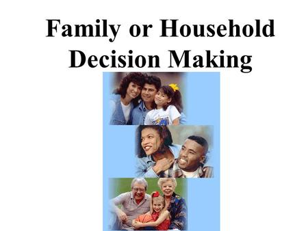 Family or Household Decision Making. Families and Households  families are related by blood or marriage  households are people living together, but.