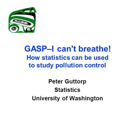 GASP–I can't breathe! How statistics can be used to study pollution control Peter Guttorp Statistics University of Washington.