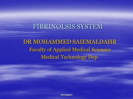 Drmsaiem FIBRINOLSIS SYSTEM DR MOHAMMED SAIEMALDAHR Faculty of Applied Medical Sciences Medical Technology Dep.