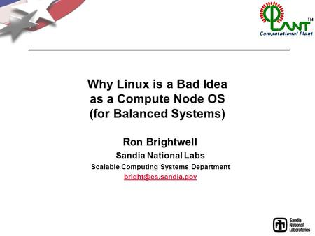 Why Linux is a Bad Idea as a Compute Node OS (for Balanced Systems) Ron Brightwell Sandia National Labs Scalable Computing Systems Department