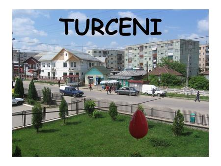 TURCENI. WHERE IS IT? 65 kms South of Targu Jiu, on the road towards Craiova. Between 2 rivers : Jiu and Jiltu.